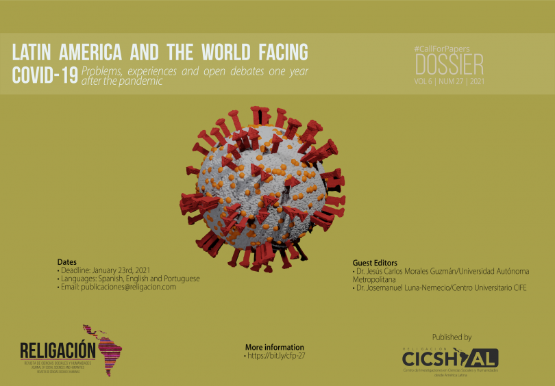 "CallForPapers Dossier Latin America and the world facing COVID-19: problems, experiences and open debates one year after the pandemic Guest Editors • Dr. Jesús Carlos Morales Guzmán | Universidad Autónoma Metropolitana, México • Dr. Josemanuel Luna-Nemecio | Centro Universitario CIFE, México Dates: • Deadline: January 23rd, 2021 • Languages: Spanish, English, Portuguese • Guidelines and article templates: here • E-mail: publicaciones@religacion.com The high degree of risk represented by the current pandemic of COVID-19 caused by the coronavirus SARS-CoV-2 justifies the importance of carrying out studies that reflect critically on the problem in relation to the elements that originate it and that contribute to a globalization and worsening of its lethality and contagion. The COVID-19 has represented the condition of possibility that has produced, in a collateral way, the creation or worsening of a series of vulnerabilities and risks at the level of the economy, democracy, human rights, sustainability, education, and life itself. In fact, the beginning of the second decade of the 21st century inaugurated an event that, without a doubt, will mark the historical course of the years to come and will change the course of society's scientific approach. Since the beginning of the year 2020, humanity has suffered worldwide the consequences of the COVID-19 disease caused by the SARS-CoV-2 coronavirus, since not only Asian or European countries have been territories where the COVID-19 pandemic has spread, but also in the territories of Africa and America this disease has spread, so for some specialists we are facing a huge challenge that the pandemic has imposed on us and is testing the research paradigms within and outside the social sciences. For this reason, we consider it necessary to advance in the development of research that seeks to address the complexity and social risk of the COVID-19 pandemic, pointing out that, without a doubt, it is a phenomenon that responds to the conjunction of multiple determinations that must be addressed from a theoretical, methodological and epistemological perspective based on critical thinking and complexity. Hence, Religion. Journal of Social Sciences and Humanities is considered as an academic space and a place for reflection on this subject. The Dossier ""Latin America and the world facing COVID-19: problems, experiences and open debates one year after the pandemic"" is intended to serve as a reference and starting point to reflect on the various tensions, experiences and reflections represented by the COVID-19 pandemic that began in early 2020, with a general confinement throughout the continent from March, and that, by the series of social dimensions and impacts it has had, will undoubtedly redefine the course of development of capitalism and humanity throughout the twenty-first century. In this context, the current call seeks to bring together scientific studies and academic reflections, both theoretical and empirical, which will give an account, from different imaginaries, realities and territorial, economic and political contexts, of the series of contradictions that the COVID-19 has revealed or exacerbated as part of the current crisis of civilization. In the same sense, the present Dossier intends to be a space to gather the findings of those critical researches that have focused on making a balance on the institutional administration and social management of the pandemic by the diverse national States. It is known that the COVID-19 disease, generated by the new coronavirus SARS-CoV-2, has meant a series of risks, vulnerabilities and uncertainties in the economic and social field. Given this panorama, social sciences can be a privileged angle for the understanding and interpretation of such meanings and contribute to the search for a way out of the current context. Indeed, we consider that social research is a strategic place to study, reflect and understand from a scientific viewpoint, the multiple concatenations present in the current and historical complexity of the pandemic. In Latin America, the way in which the various governments have carried out the economics and policy of COVID-19 has been marked by polarization; on the one hand, countries like Mexico have deployed policies to raise awareness of health care and promotion through measures of isolation, healthy distance and hygiene; while the State in other nations, such as Peru and Argentina, deployed strategies of persecution, criminalization and punishment through public forces to try to reduce the number of COVID-19 infections. In a parallel way, the current pandemic has put on the table the series of scenarios of risk and vulnerability that for more than three decades neoliberalism produced in Latin America, intensifying the social effects of poverty, inequality, authoritarianisms, the dispossession and privatization of the social means of production and subsistence in favor of a ruling class that today has sought to reconfigure the pandemic into a lucrative branch for the accumulation of capital and physical and psychological domination of humanity. For these reasons, Religación. Journal of Social Sciences and Humanities, in the form of this Dossier, seeks to provide a space for various critical voices on the COVID-19 pandemic to be heard. We expect to receive contributions from various fields of Social Sciences and Humanities that present the results of frontier research, which in a transverse, transdisciplinary and complex way, take as their axis one of the following thematic areas, which are not limited to the presentation of manuscripts, but seek to synthesize the multiple challenges and areas of opportunity that the current pandemic represents for research from the social sciences and humanities. Governance, administration and social management of the pandemic Economics and politics of COVID-19: poverty, inequality and social justice Crisis of democracies and human rights Challenges to sustainability in times of pandemic Territory and society: configurations and spatial determinations of the COVID-19. Building citizenship, diversity and culture Gender gaps, inequalities and violence in pandemic contexts Education and Information, Communication and Knowledge Technologies for Digital Learning Contributions will be received in Spanish, English or Portuguese. Articles must comply with the editorial policy and publication rules of the journal (available at http://revista.religacion.com/index.php/religacion/guidelines. A peer review system is used for the selection of articles."
