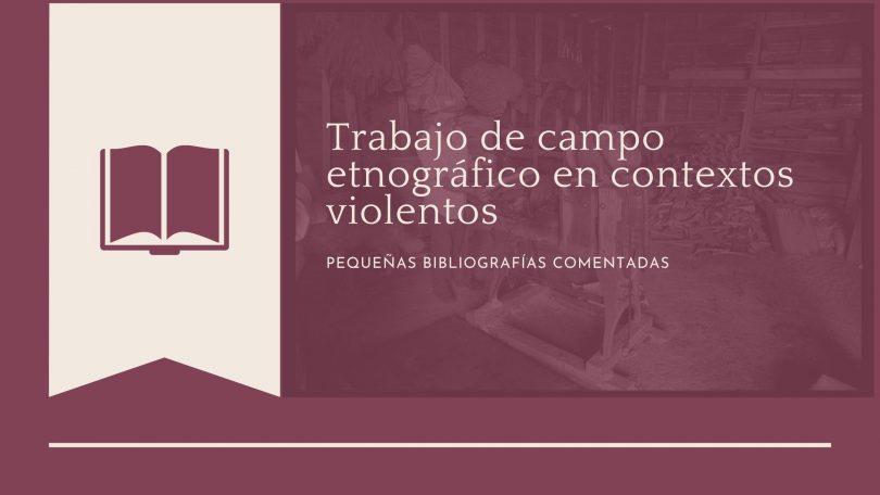 Trabajo de campo etnográfico en contextos violentos